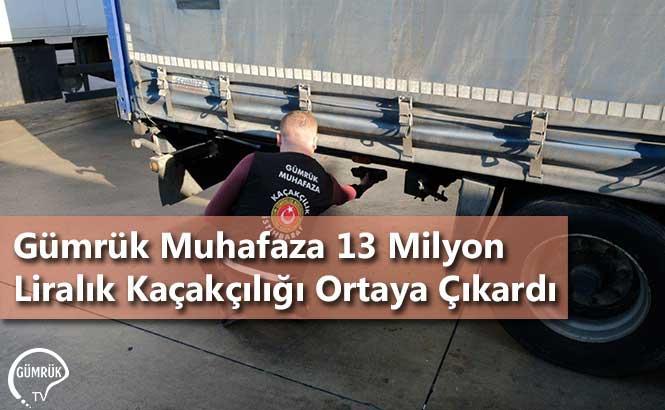 Gümrük Muhafaza 13 Milyon Liralık Kaçakçılığı Ortaya Çıkardı