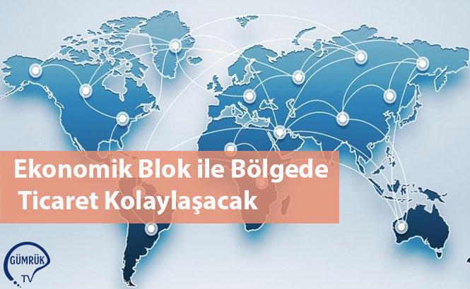 Ekonomik Blok ile Bölgede Ticaret Kolaylaşacak