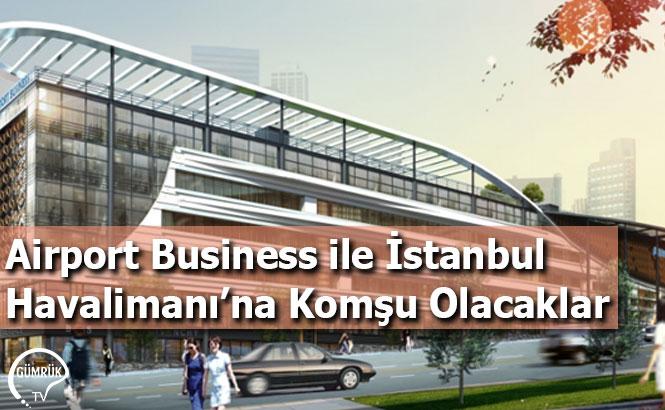 Airport Business ile İstanbul Havalimanı'na Komşu Olacaklar
