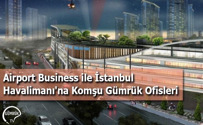 Airport Business ile İstanbul Havalimanı'na Komşu Gümrük Ofisleri