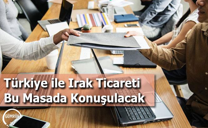 Türkiye ile Irak Ticareti Bu Masada Konuşulacak