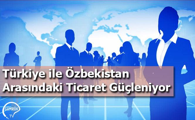 Türkiye ile Özbekistan Arasındaki Ticaret Güçleniyor