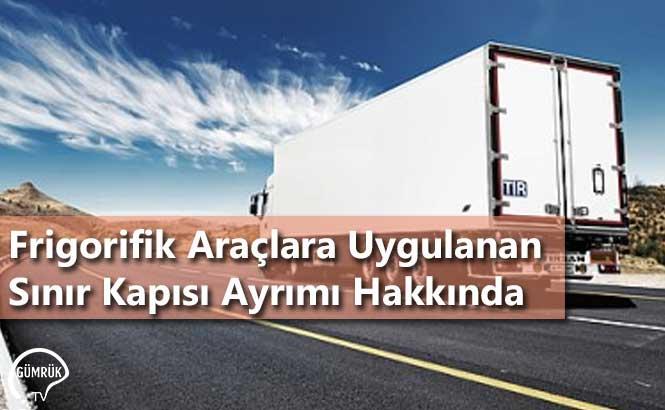 Frigorifik Araçlara Uygulanan Sınır Kapısı Ayrımı Hakkında