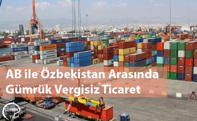 AB ile Özbekistan Arasında Gümrük Vergisiz Ticaret