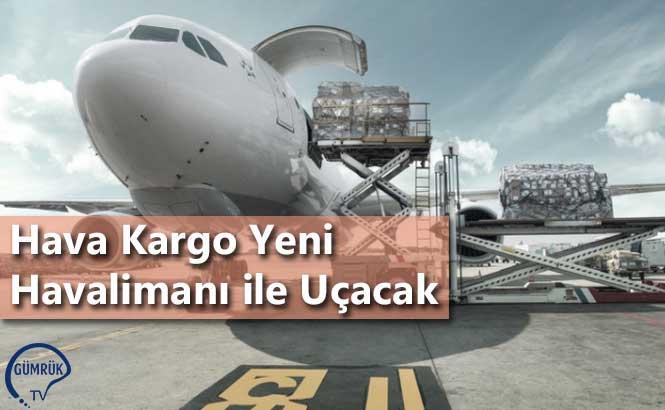 Hava Kargo Yeni Havalimanı ile Uçacak