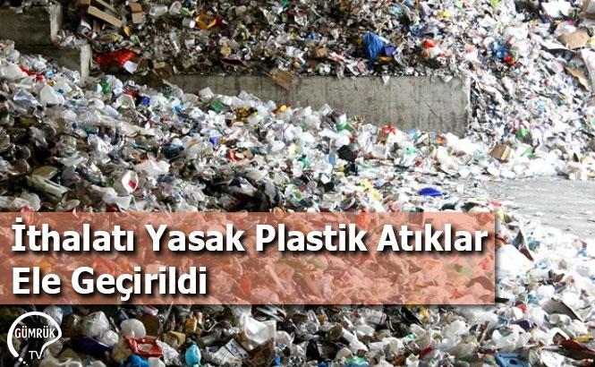 İthalatı Yasak Plastik Atıklar Ele Geçirildi