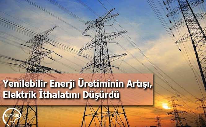 Yenilebilir Enerji Üretiminin Artışı, Elektrik İthalatını Düşürdü