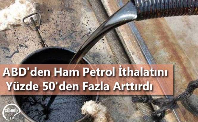 ABD'den Ham Petrol İthalatını Yüzde 50'den Fazla Arttırdı