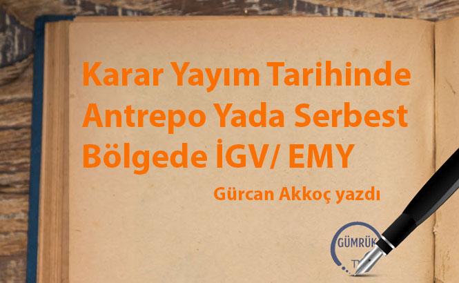 Karar Yayım Tarihinde Antrepo Yada Serbest Bölgede İGV/ EMY