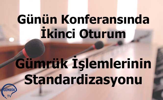 Günün Konferansında İkinci Oturum: Gümrük İşlemlerinin Standardizasyonu