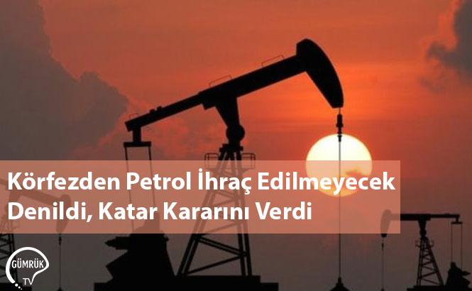 Körfezden Petrol İhraç Edilmeyecek Denildi, Katar Kararını Verdi