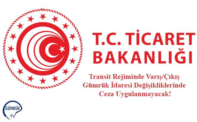 Transit Rejiminde Varış/Çıkış Gümrük İdaresi Değişikliklerinde Ceza Uygulanmayacak!