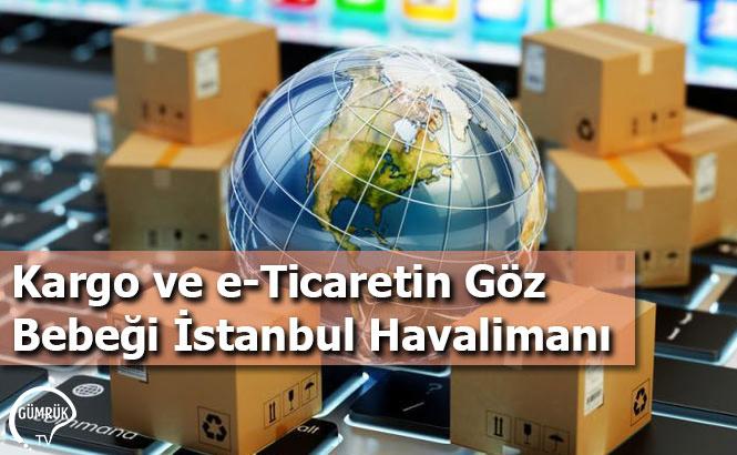 Kargo ve e-Ticaretin Göz Bebeği İstanbul Havalimanı
