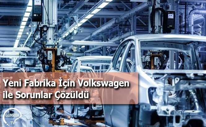 Yeni Fabrika İçin Volkswagen ile Sorunlar Çözüldü