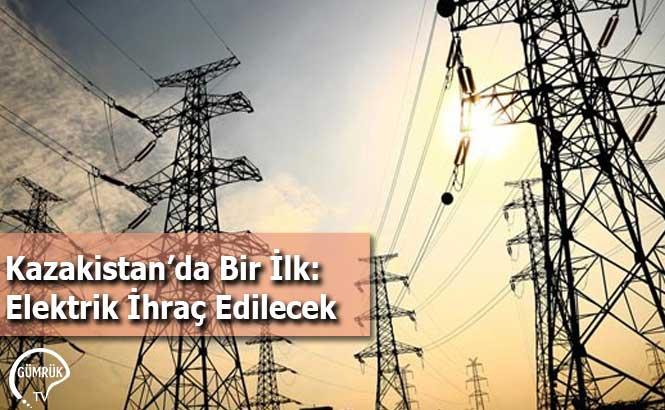 Kazakistan'da Bir İlk: Elektrik İhraç Edilecek