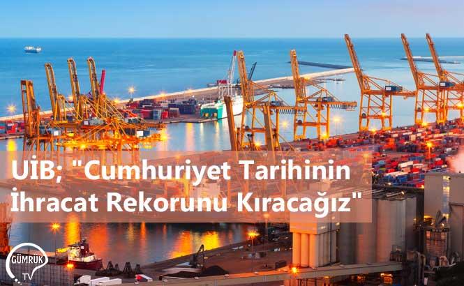 """UİB; """"Cumhuriyet Tarihinin İhracat Rekorunu Kıracağız"""""""