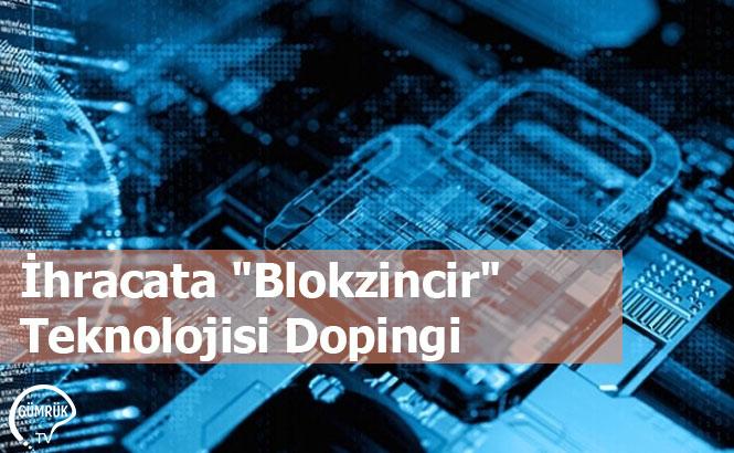 """İhracata """"Blokzincir"""" Teknolojisi Dopingi"""