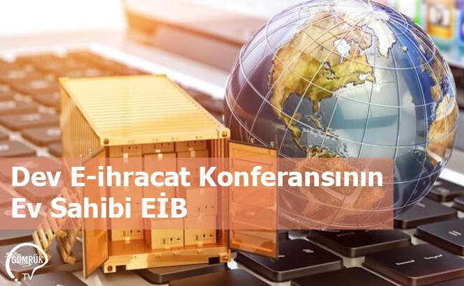 Dev E-ihracat Konferansının Ev Sahibi EİB
