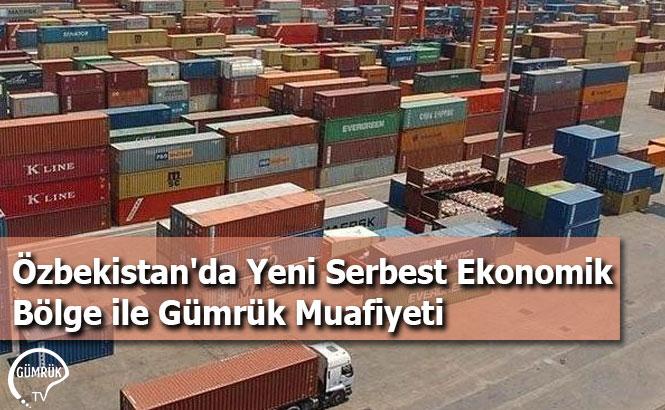 Özbekistan'da Yeni Serbest Ekonomik Bölge ile Gümrük Muafiyeti