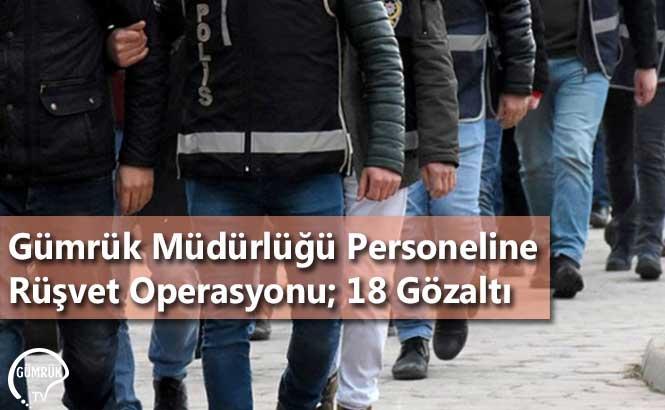 Gümrük Müdürlüğü Personeline Rüşvet Operasyonu; 18 Gözaltı