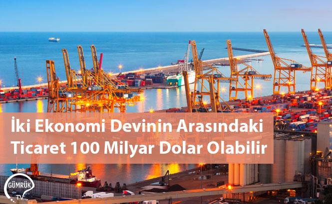İki Ekonomi Devinin Arasındaki Ticaret 100 Milyar Dolar Olabilir