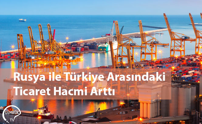 Rusya ile Türkiye Arasındaki Ticaret Hacmi Arttı
