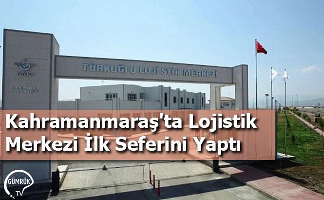 Kahramanmaraş'ta Lojistik Merkezi İlk Seferini Yaptı