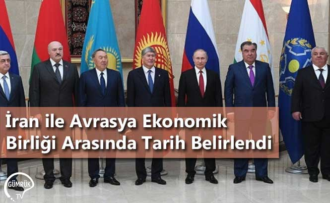 İran ile Avrasya Ekonomik Birliği Arasında Tarih Belirlendi
