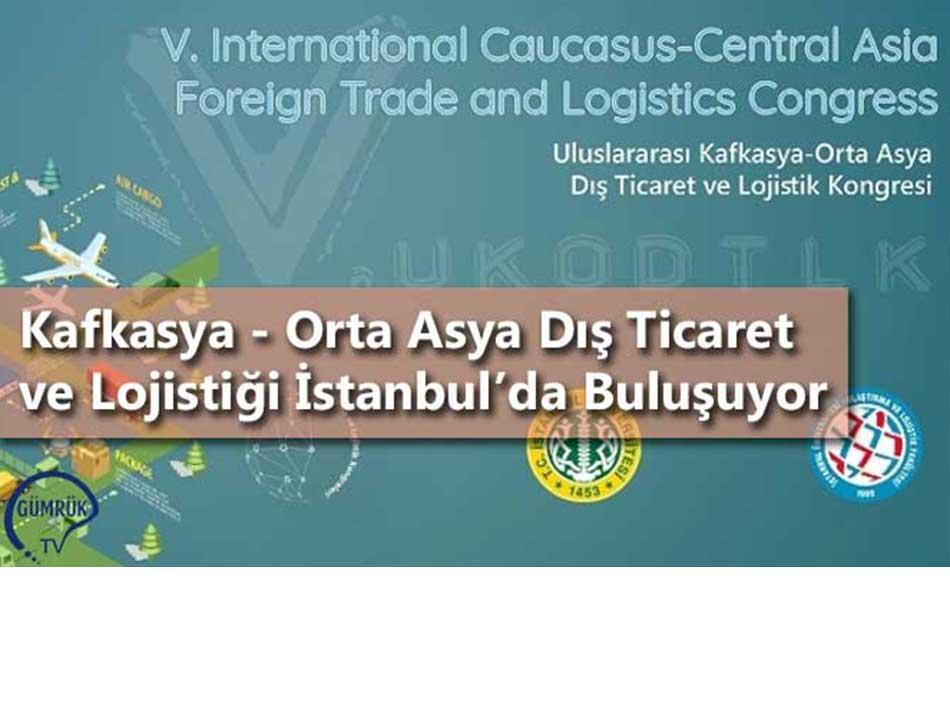 Kafkasya - Orta Asya Dış Ticaret ve Lojistiği İstanbul'da Buluşuyor