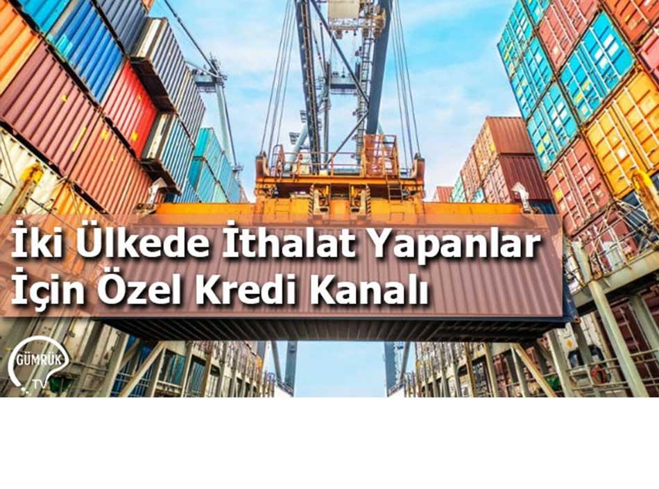 İki Ülkede İthalat Yapanlar İçin Özel Kredi Kanalı